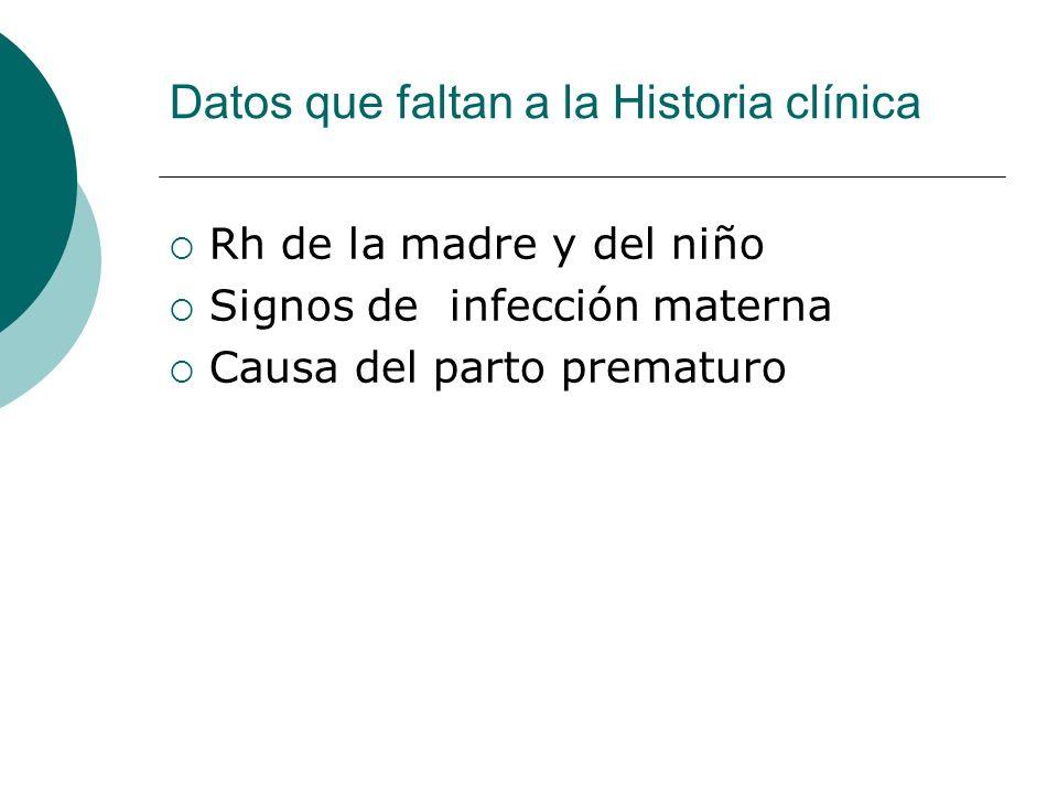 Datos que faltan a la Historia clínica Rh de la madre y del niño Signos de infección materna Causa del parto prematuro