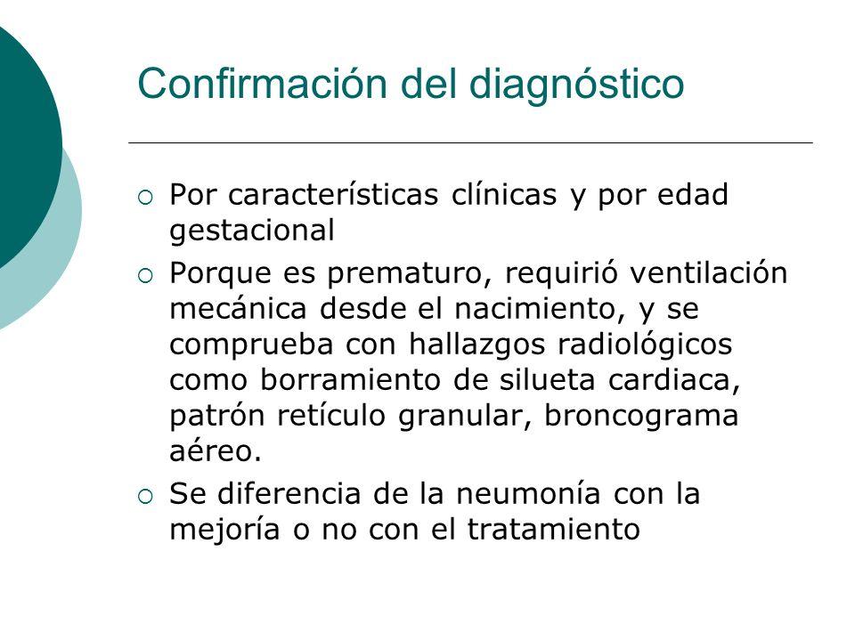 Confirmación del diagnóstico Por características clínicas y por edad gestacional Porque es prematuro, requirió ventilación mecánica desde el nacimient