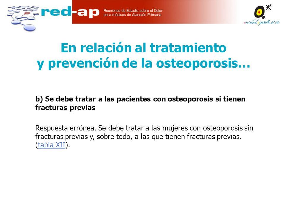 b) Se debe tratar a las pacientes con osteoporosis si tienen fracturas previas Respuesta errónea.