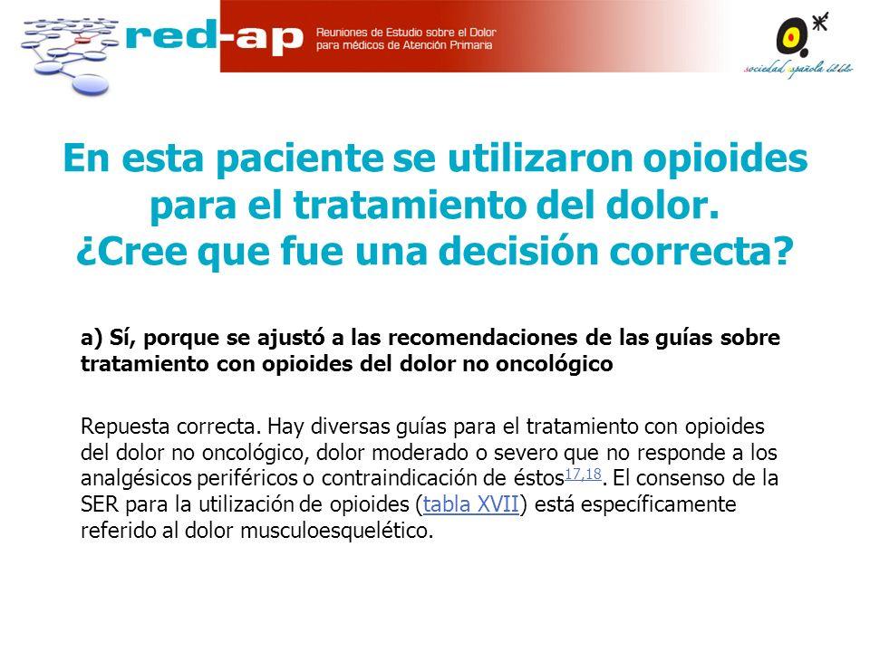 a) Sí, porque se ajustó a las recomendaciones de las guías sobre tratamiento con opioides del dolor no oncológico Repuesta correcta.