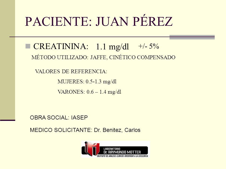 PACIENTE: JUAN PÉREZ CREATININA: 1.1 mg/dl +/- 5% MÉTODO UTILIZADO: JAFFE, CINÉTICO COMPENSADO VALORES DE REFERENCIA: MUJERES: 0.5-1.3 mg/dl VARONES: