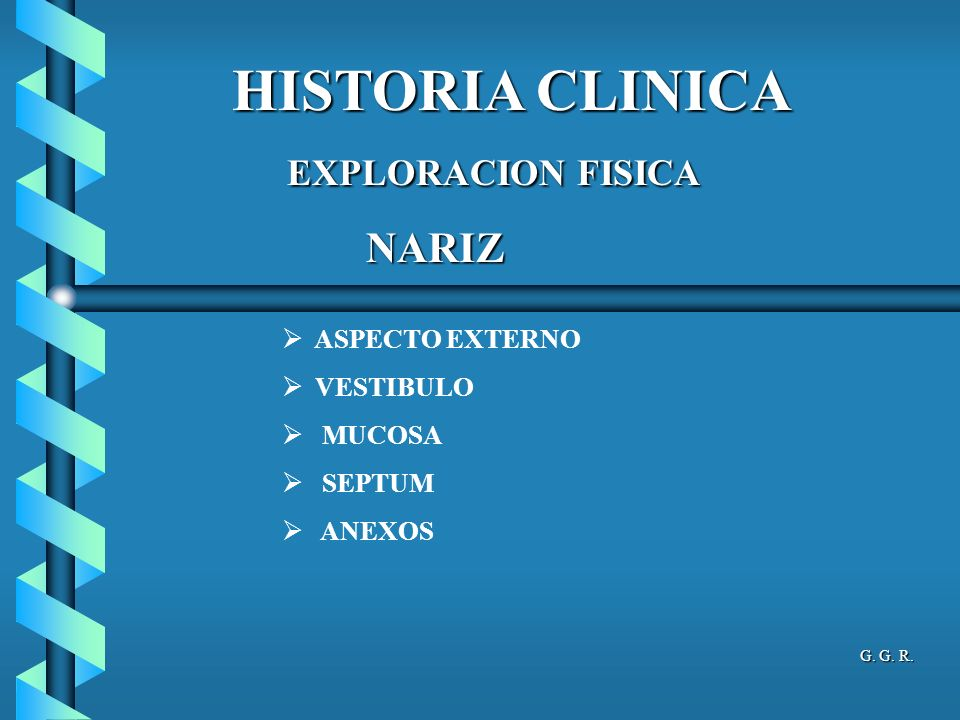 HISTORIA CLINICA NARIZ ASPECTO EXTERNO VESTIBULO MUCOSA SEPTUM ANEXOS EXPLORACION FISICA EXPLORACION FISICA G.