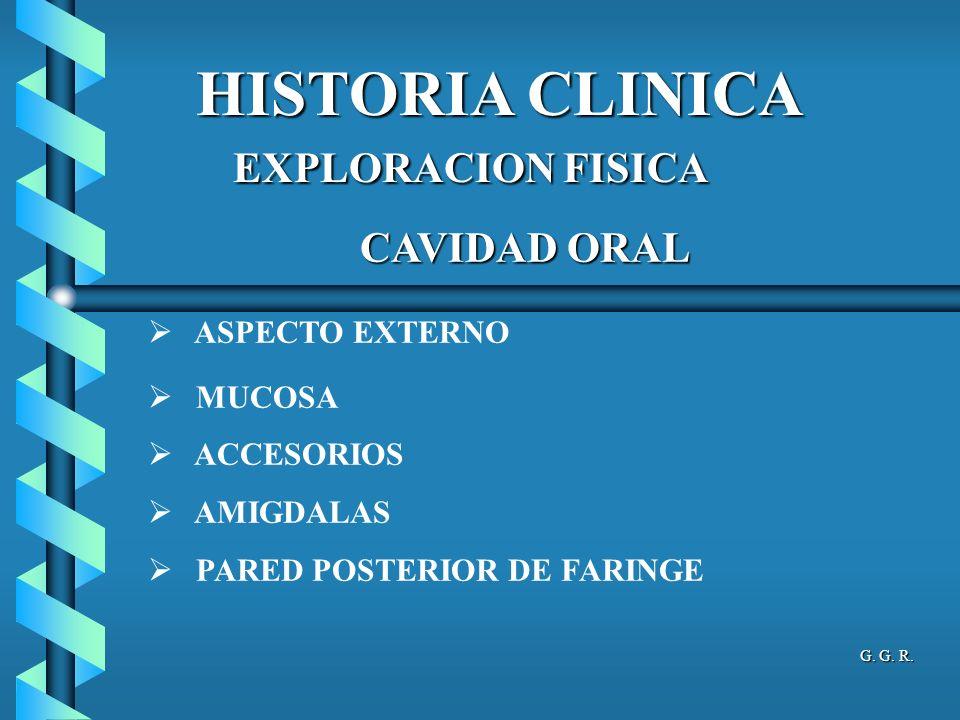 HISTORIA CLINICA CAVIDAD ORAL ASPECTO EXTERNO MUCOSA ACCESORIOS AMIGDALAS PARED POSTERIOR DE FARINGE EXPLORACION FISICA EXPLORACION FISICA G. G. R.