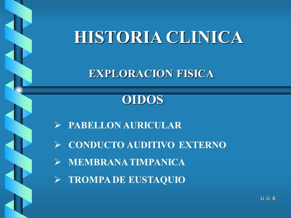 HISTORIA CLINICA OIDOS OIDOS PABELLON AURICULAR CONDUCTO AUDITIVO EXTERNO MEMBRANA TIMPANICA TROMPA DE EUSTAQUIO EXPLORACION FISICA EXPLORACION FISICA G.