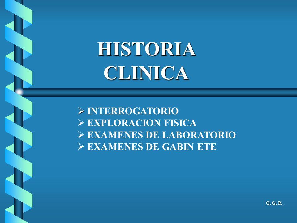 HISTORIA CLINICA INTERROGATORIO EXPLORACION FISICA EXAMENES DE LABORATORIO EXAMENES DE GABIN ETE G. G. R.