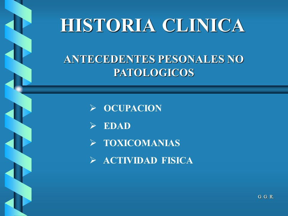 HISTORIA CLINICA ANTECEDENTES PESONALES NO PATOLOGICOS OCUPACION EDAD TOXICOMANIAS ACTIVIDAD FISICA G.
