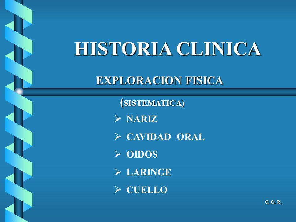 HISTORIA CLINICA NARIZ CAVIDAD ORAL OIDOS LARINGE CUELLO EXPLORACION FISICA EXPLORACION FISICA ( SISTEMATICA) ( SISTEMATICA) G.