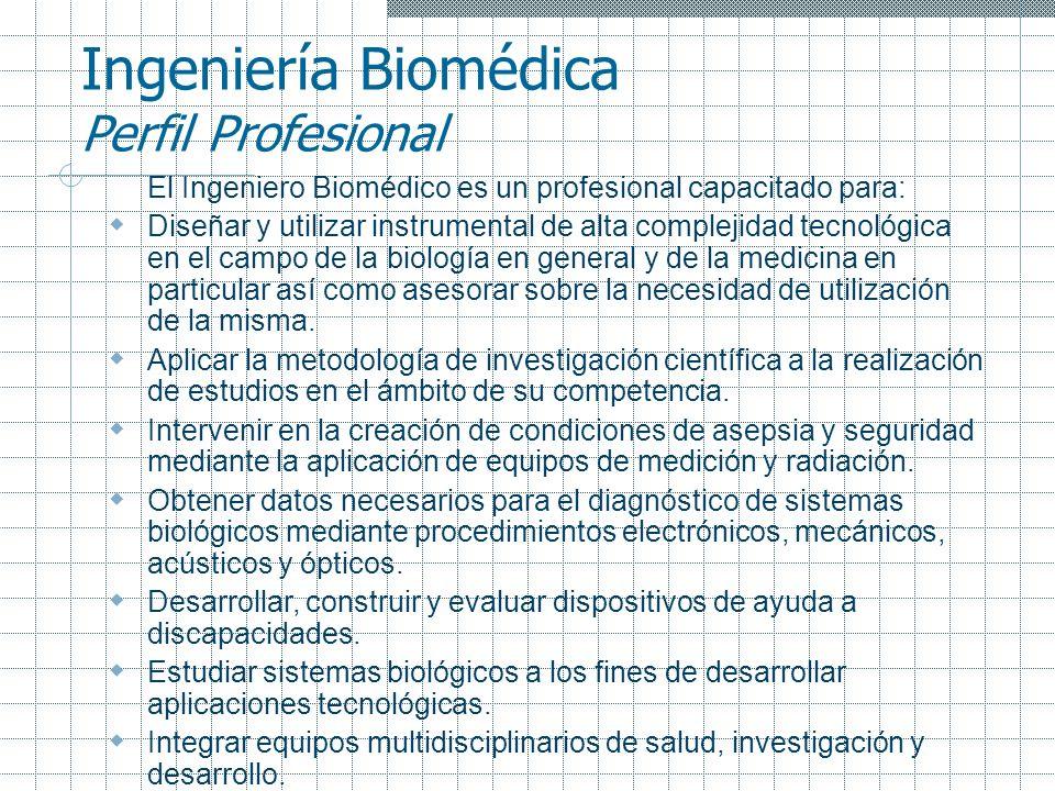 Ingeniería Biomédica Perfil Profesional El Ingeniero Biomédico es un profesional capacitado para: Diseñar y utilizar instrumental de alta complejidad