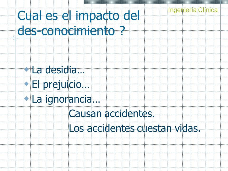 Cual es el impacto del des-conocimiento ? La desidia… El prejuicio… La ignorancia… Causan accidentes. Los accidentes cuestan vidas. Ingeniería Clínica