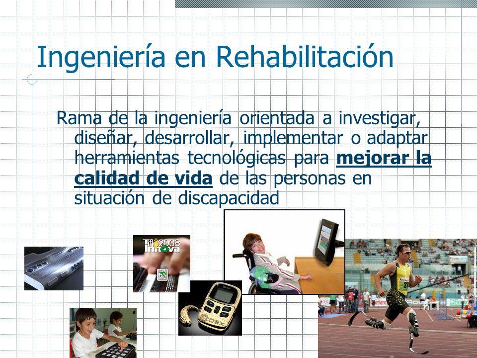Ingeniería en Rehabilitación Rama de la ingeniería orientada a investigar, diseñar, desarrollar, implementar o adaptar herramientas tecnológicas para
