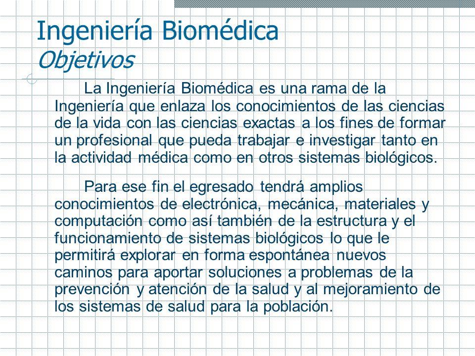 Ingeniería Biomédica Objetivos La Ingeniería Biomédica es una rama de la Ingeniería que enlaza los conocimientos de las ciencias de la vida con las ci
