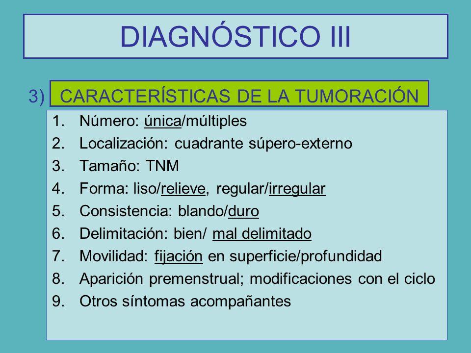 DIAGNÓSTICO III 3)CARACTERÍSTICAS DE LA TUMORACIÓN 1.Número: única/múltiples 2.Localización: cuadrante súpero-externo 3.Tamaño: TNM 4.Forma: liso/reli