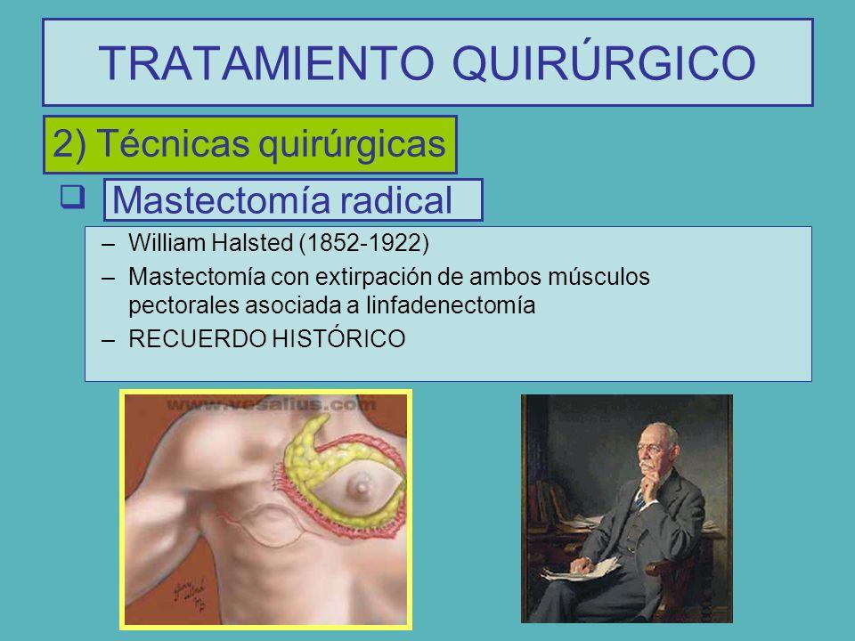 TRATAMIENTO QUIRÚRGICO Mastectomía radical –William Halsted (1852-1922) –Mastectomía con extirpación de ambos músculos pectorales asociada a linfadene