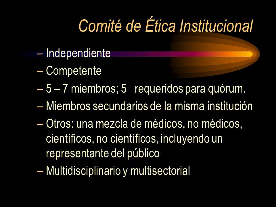 Comité de Ética Institucional –Independiente –Competente –5 – 7 miembros; 5 requeridos para quórum. –Miembros secundarios de la misma institución –Otr