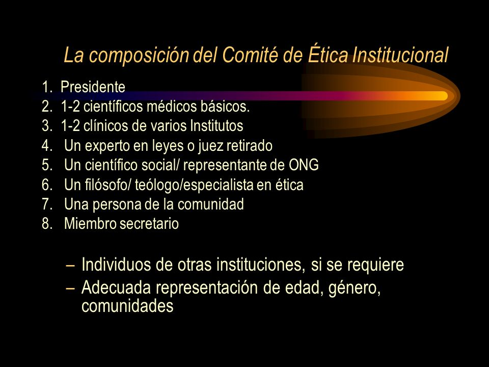 La composición del Comité de Ética Institucional 1. Presidente 2. 1-2 científicos médicos básicos. 3. 1-2 clínicos de varios Institutos 4. Un experto