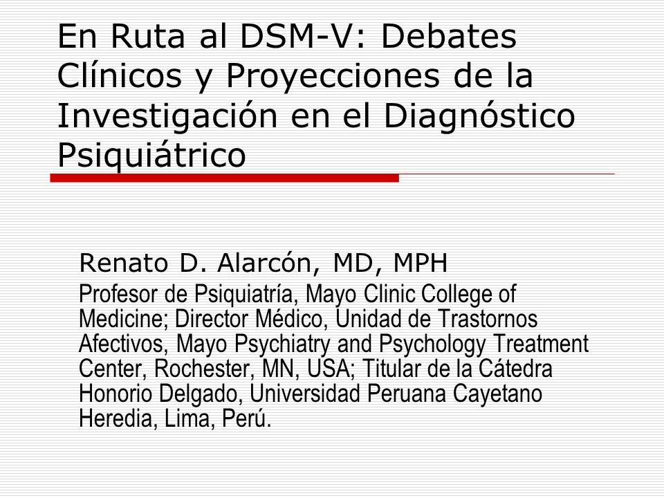 En Ruta al DSM-V: Debates Clínicos y Proyecciones de la Investigación en el Diagnóstico Psiquiátrico Renato D. Alarcón, MD, MPH Profesor de Psiquiatrí