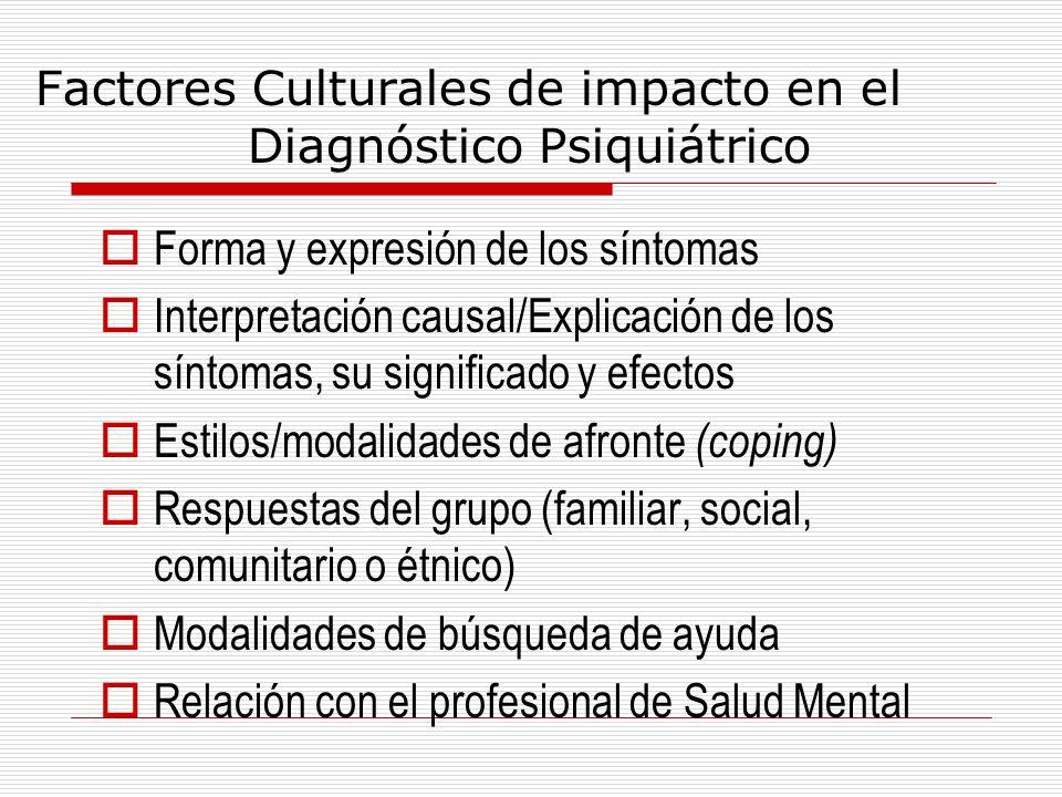 Factores Culturales de impacto en el Diagnóstico Psiquiátrico Forma y expresión de los síntomas Interpretación causal/Explicación de los síntomas, su