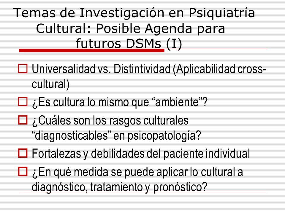 Temas de Investigación en Psiquiatría Cultural: Posible Agenda para futuros DSMs (I) Universalidad vs. Distintividad (Aplicabilidad cross- cultural) ¿