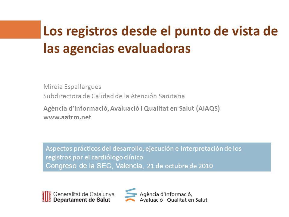 Agència dInformació, Avaluació i Qualitat en Salut (AIAQS) www.aatrm.net Los registros desde el punto de vista de las agencias evaluadoras Mireia Espa