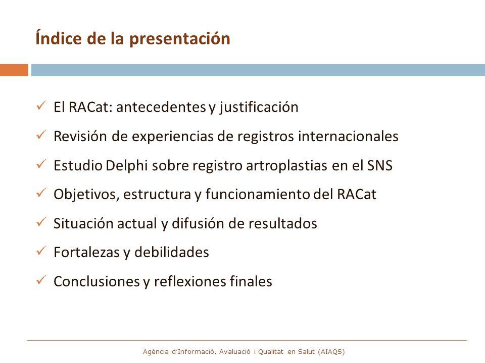Creación del RACat Interés histórico de la SCCOT + CatSalut-Servicio Catalán de la Salud + AATRM (ahora AIAQS) Convenio de colaboración (2005): o Órganos de dirección o Encargo AATRM-AIAQS Características básicas: o Carácter voluntario o Artroplastias de cadera y rodilla Agència dInformació, Avaluació i Qualitat en Salut (AIAQS)