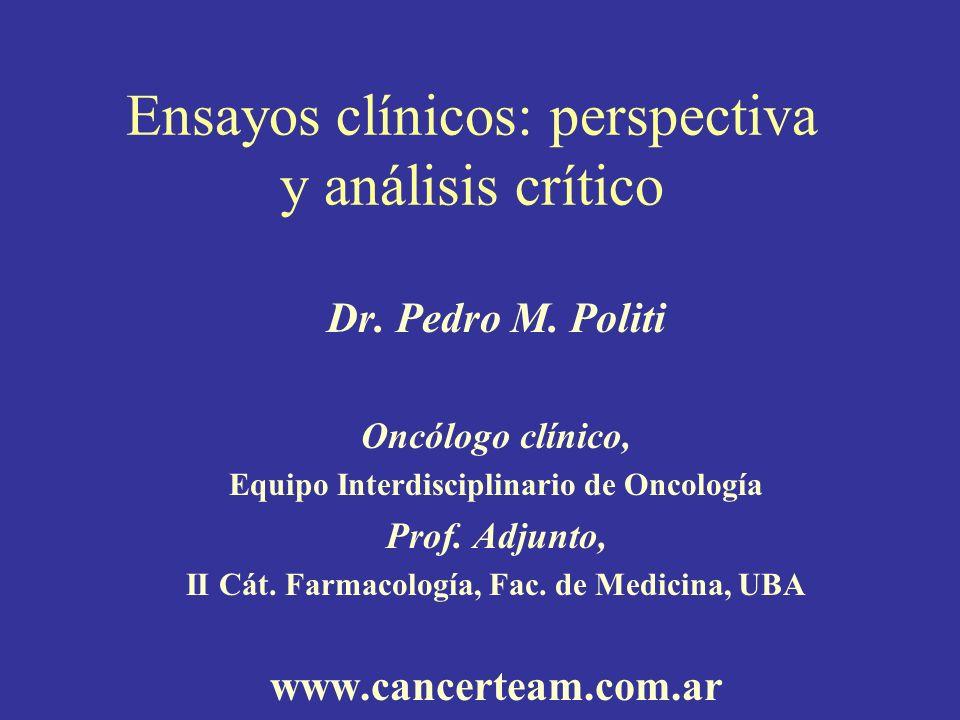 Ensayos clínicos: perspectiva y análisis crítico Dr. Pedro M. Politi Oncólogo clínico, Equipo Interdisciplinario de Oncología Prof. Adjunto, II Cát. F