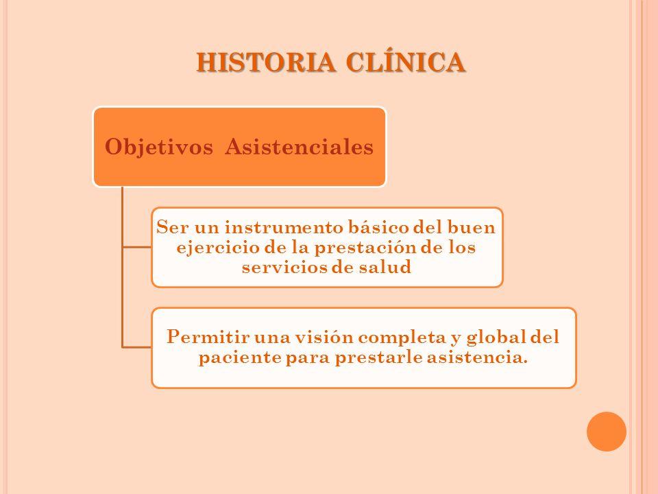 HISTORIA CLÍNICA Objetivos Asistenciales Ser un instrumento básico del buen ejercicio de la prestación de los servicios de salud Permitir una visión c
