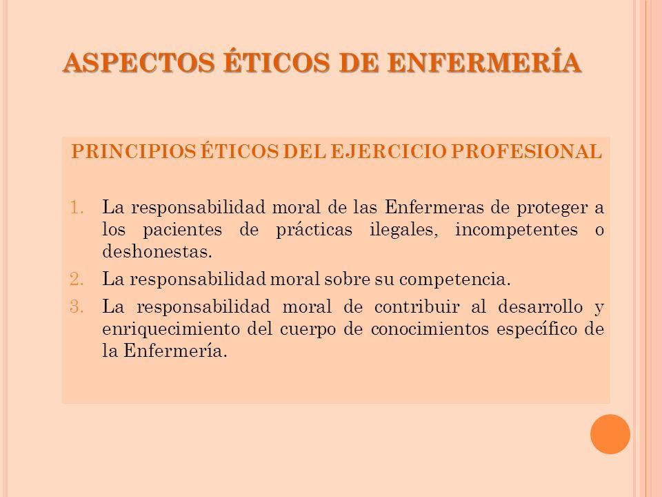 ASPECTOS ÉTICOS DE ENFERMERÍA PRINCIPIOS ÉTICOS DEL EJERCICIO PROFESIONAL 1.La responsabilidad moral de las Enfermeras de proteger a los pacientes de
