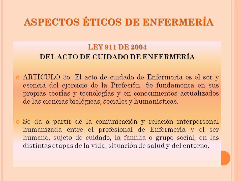 ASPECTOS ÉTICOS DE ENFERMERÍA LEY 911 DE 2004 DEL ACTO DE CUIDADO DE ENFERMERÍA ARTÍCULO 3o. El acto de cuidado de Enfermería es el ser y esencia del
