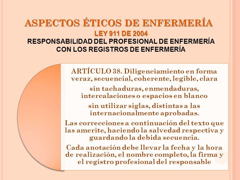 ASPECTOS ÉTICOS DE ENFERMERÍA ARTÍCULO 38. Diligenciamiento en forma veraz, secuencial, coherente, legible, clara sin tachaduras, enmendaduras, interc