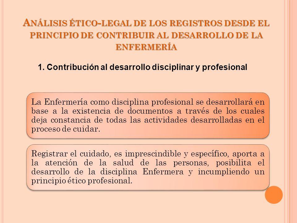 A NÁLISIS ÉTICO - LEGAL DE LOS REGISTROS DESDE EL PRINCIPIO DE CONTRIBUIR AL DESARROLLO DE LA ENFERMERÍA La Enfermería como disciplina profesional se