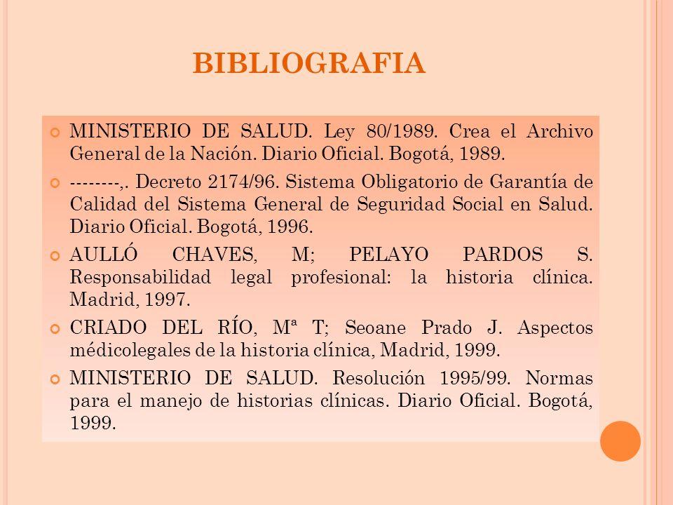 BIBLIOGRAFIA MINISTERIO DE SALUD. Ley 80/1989. Crea el Archivo General de la Nación. Diario Oficial. Bogotá, 1989. --------,. Decreto 2174/96. Sistema
