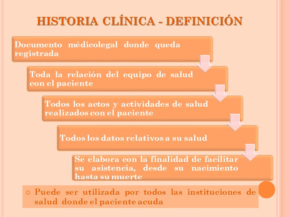HISTORIA CLÍNICA - DEFINICIÓN Puede ser utilizada por todos las instituciones de salud donde el paciente acuda Documento médicolegal donde queda regis