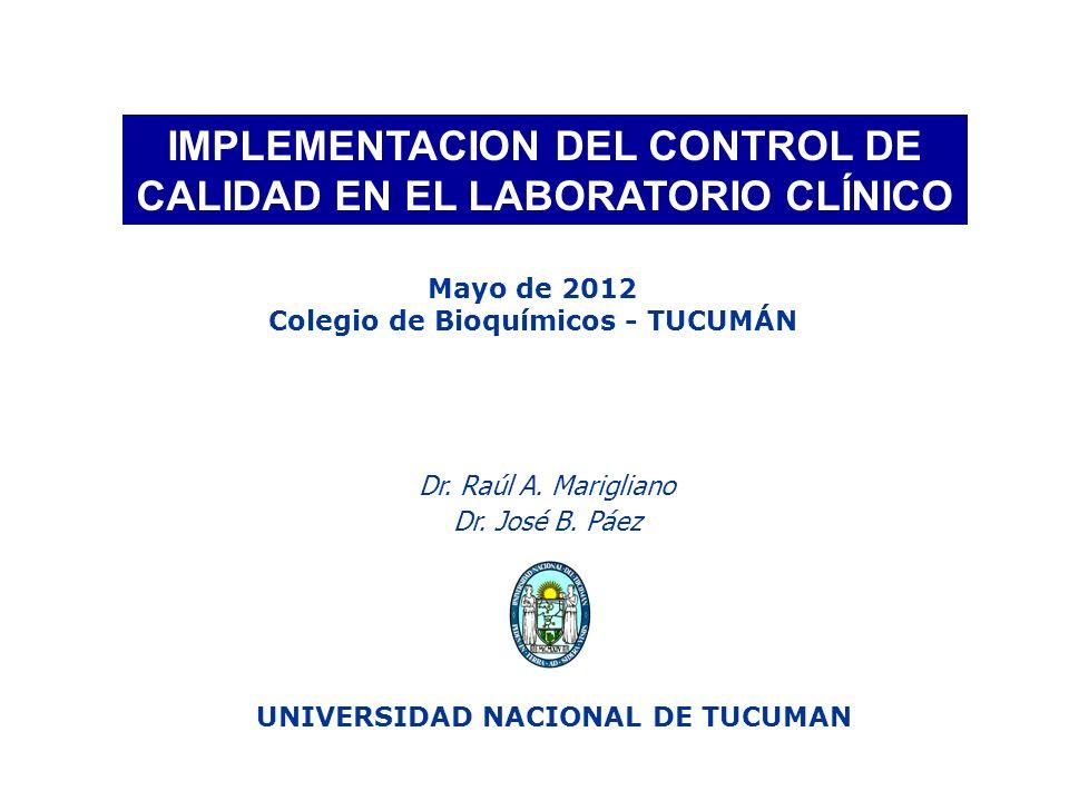IMPLEMENTACION DEL CONTROL DE CALIDAD EN EL LABORATORIO CLÍNICO UNIVERSIDAD NACIONAL DE TUCUMAN Dr. Raúl A. Marigliano Dr. José B. Páez Mayo de 2012 C