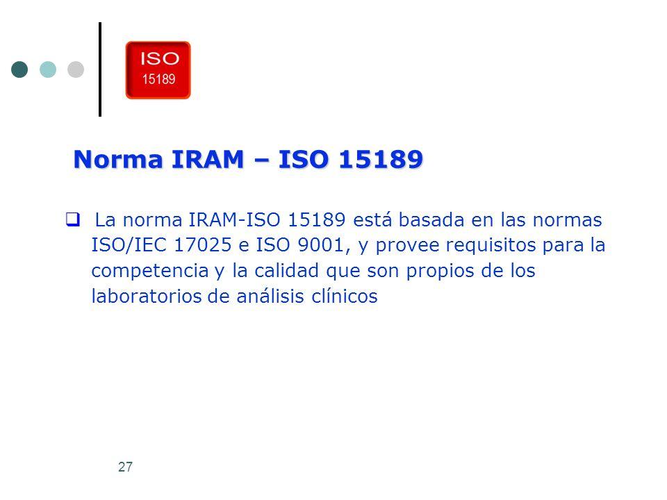 27 Norma IRAM – ISO 15189 La norma IRAM-ISO 15189 está basada en las normas ISO/IEC 17025 e ISO 9001, y provee requisitos para la competencia y la cal