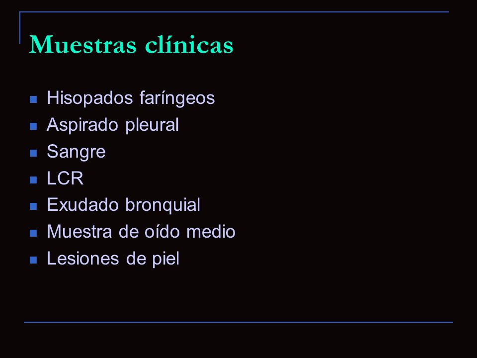 Muestras clínicas Hisopados faríngeos Aspirado pleural Sangre LCR Exudado bronquial Muestra de oído medio Lesiones de piel