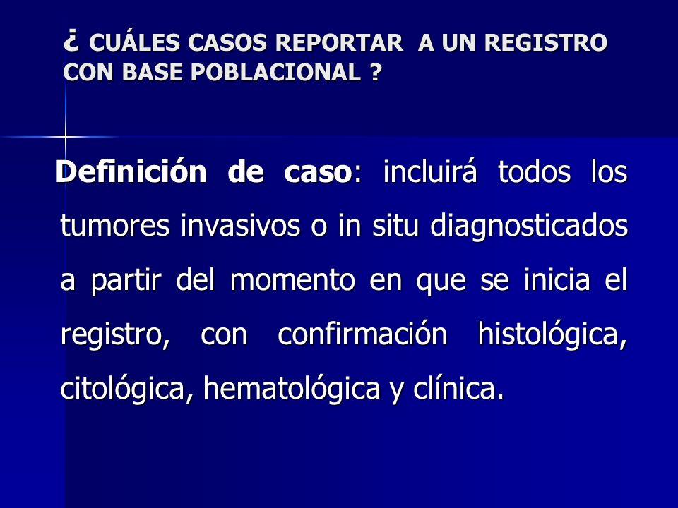 ¿ CUÁLES CASOS REPORTAR A UN REGISTRO CON BASE POBLACIONAL ? Definición de caso: incluirá todos los tumores invasivos o in situ diagnosticados a parti