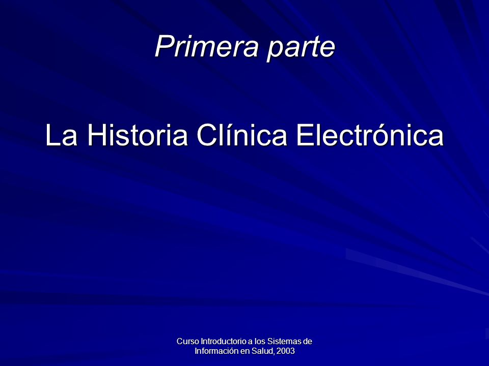 Curso Introductorio a los Sistemas de Información en Salud, 2003 Ejercicio (5 minutos) ¿ Qué es y qué funciones cumple la Historia Clínica Electrónica?