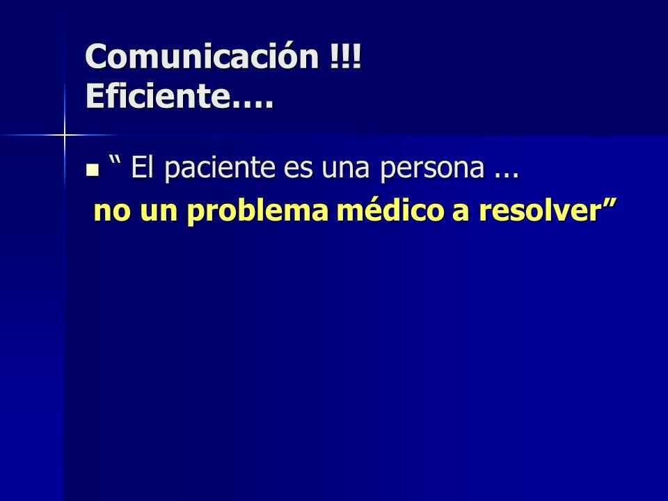 Comunicación !!! Eficiente…. El paciente es una persona... El paciente es una persona... no un problema médico a resolver no un problema médico a reso