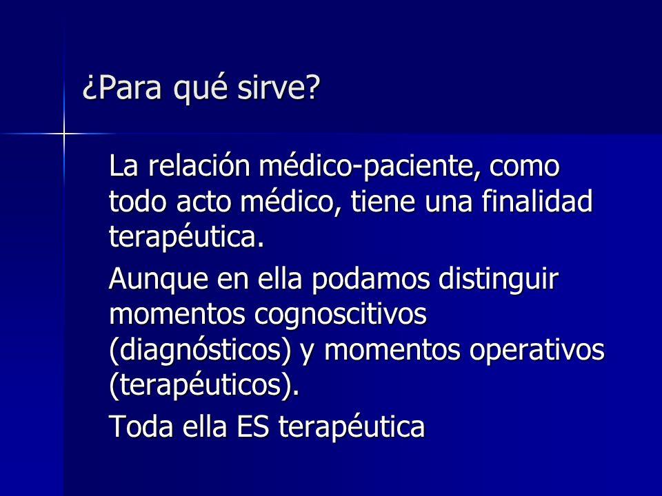 ¿Para qué sirve? La relación médico-paciente, como todo acto médico, tiene una finalidad terapéutica. Aunque en ella podamos distinguir momentos cogno
