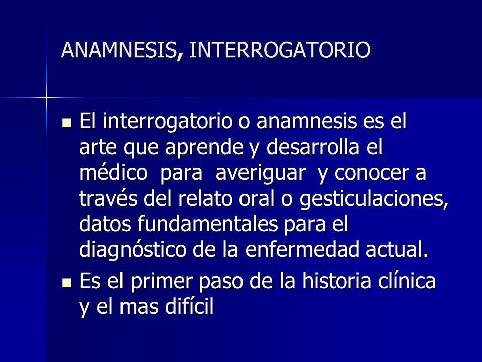 ANAMNESIS, INTERROGATORIO El interrogatorio o anamnesis es el arte que aprende y desarrolla el médico para averiguar y conocer a través del relato ora
