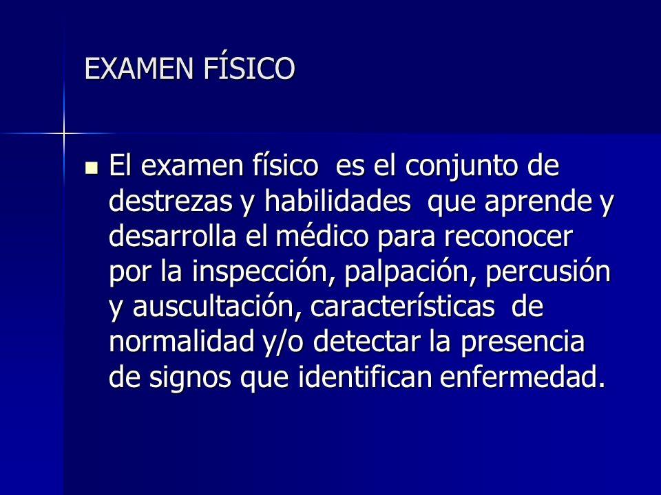 EXAMEN FÍSICO El examen físico es el conjunto de destrezas y habilidades que aprende y desarrolla el médico para reconocer por la inspección, palpació