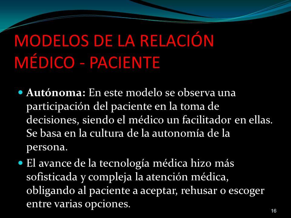 MODELOS DE LA RELACIÓN MÉDICO - PACIENTE Autónoma: En este modelo se observa una participación del paciente en la toma de decisiones, siendo el médico