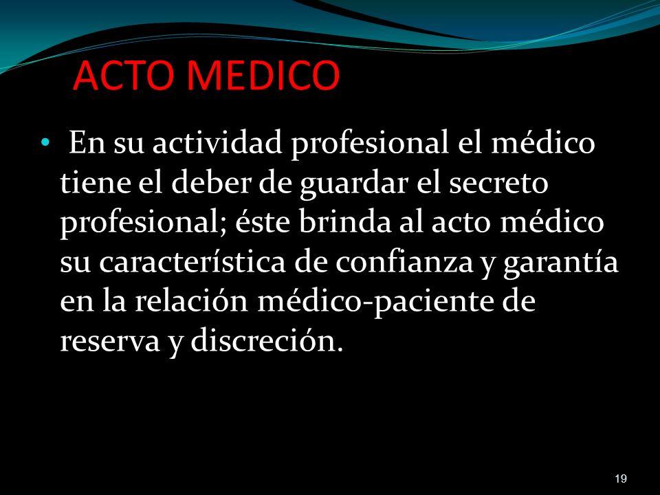 ACTO MEDICO En su actividad profesional el médico tiene el deber de guardar el secreto profesional; éste brinda al acto médico su característica de co