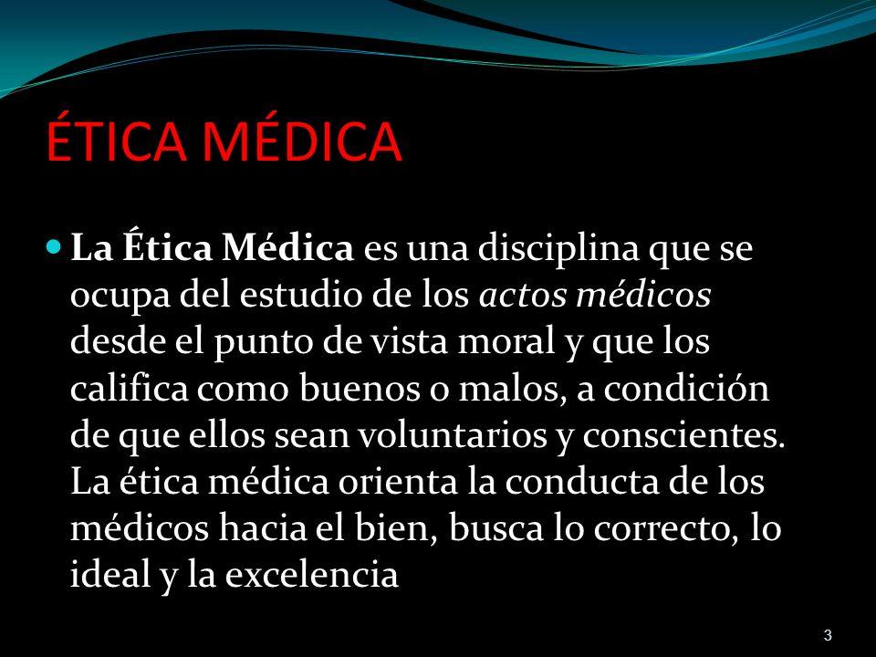 ÉTICA MÉDICA La Ética Médica es una disciplina que se ocupa del estudio de los actos médicos desde el punto de vista moral y que los califica como bue