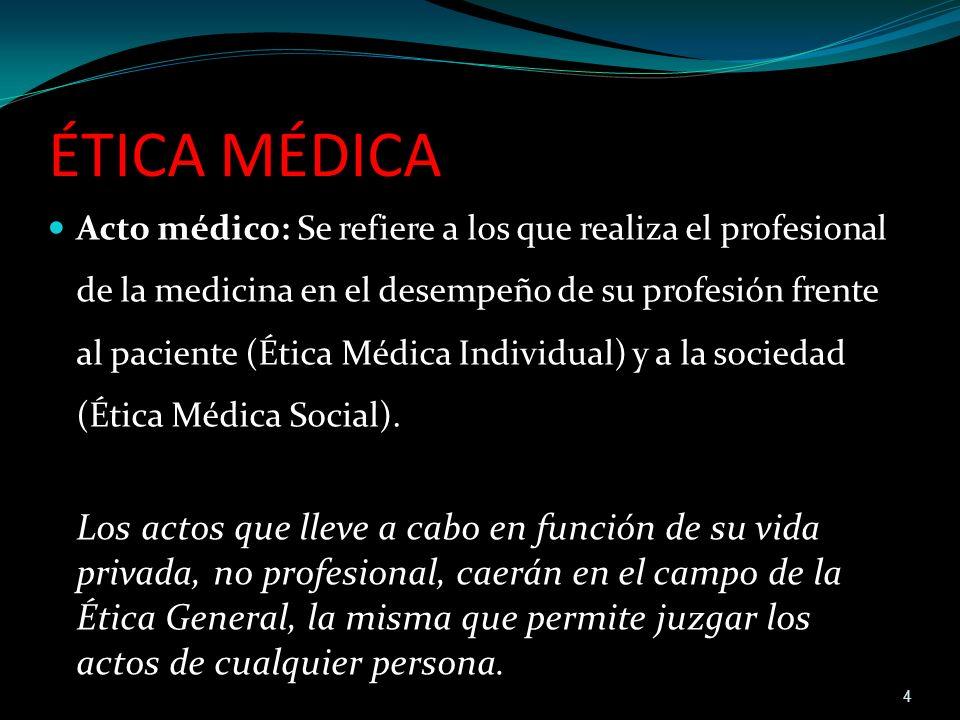 ÉTICA MÉDICA Acto médico: Se refiere a los que realiza el profesional de la medicina en el desempeño de su profesión frente al paciente (Ética Médica
