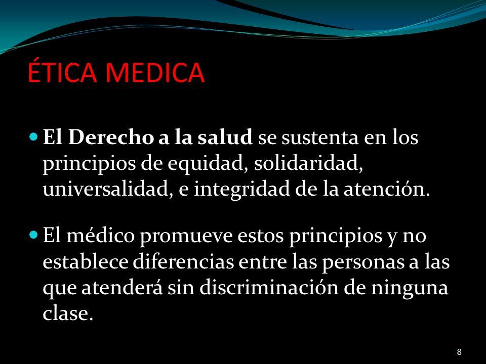 ÉTICA MEDICA El Derecho a la salud se sustenta en los principios de equidad, solidaridad, universalidad, e integridad de la atención. El médico promue