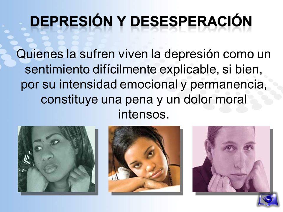Quienes la sufren viven la depresión como un sentimiento difícilmente explicable, si bien, por su intensidad emocional y permanencia, constituye una p