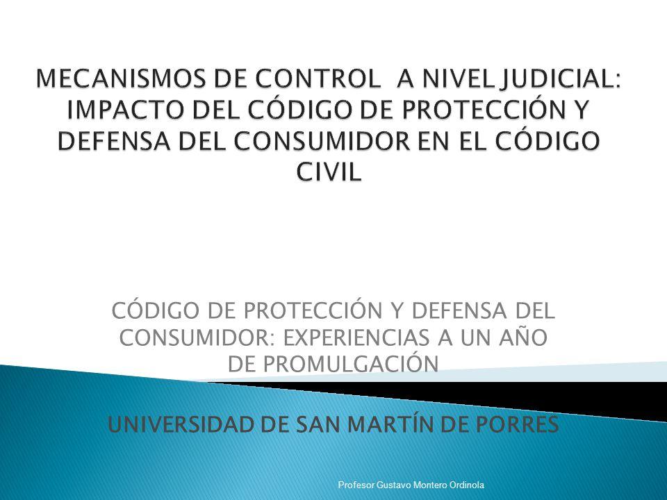 CÓDIGO DE PROTECCIÓN Y DEFENSA DEL CONSUMIDOR: EXPERIENCIAS A UN AÑO DE PROMULGACIÓN UNIVERSIDAD DE SAN MARTÍN DE PORRES Profesor Gustavo Montero Ordinola