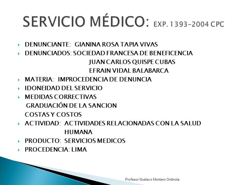 DENUNCIANTE: GIANINA ROSA TAPIA VIVAS DENUNCIADOS: SOCIEDAD FRANCESA DE BENEFICENCIA JUAN CARLOS QUISPE CUBAS EFRAIN VIDAL BALABARCA MATERIA: IMPROCEDENCIA DE DENUNCIA IDONEIDAD DEL SERVICIO MEDIDAS CORRECTIVAS GRADUACIÓN DE LA SANCION COSTAS Y COSTOS ACTIVIDAD:ACTIVIDADES RELACIONADAS CON LA SALUD HUMANA PRODUCTO:SERVICIOS MEDICOS PROCEDENCIA: LIMA Profesor Gustavo Montero Ordinola