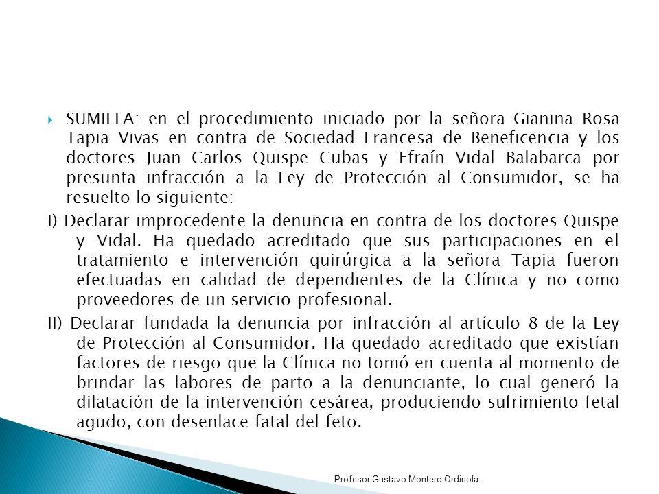 SUMILLA: en el procedimiento iniciado por la señora Gianina Rosa Tapia Vivas en contra de Sociedad Francesa de Beneficencia y los doctores Juan Carlos Quispe Cubas y Efraín Vidal Balabarca por presunta infracción a la Ley de Protección al Consumidor, se ha resuelto lo siguiente: I) Declarar improcedente la denuncia en contra de los doctores Quispe y Vidal.